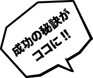 成功の秘訣がココに!!